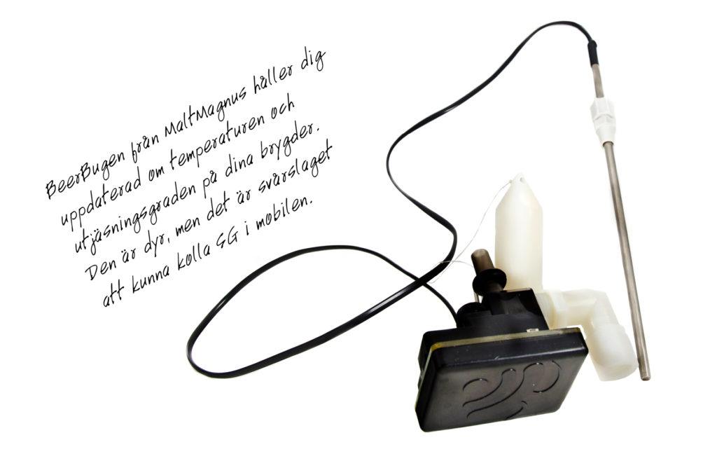"""En av de mest spännande produkterna på många år heter """"BeerBug"""". Det är en digital hydrometer som kontinuerligt mäter vörtstyrkan i en jäsande öl. Anordningen placeras mellan vattenlåset och jäskärlet och från dess mitt hänger en vikt i en tunn lina. Vikten fungerar som en hydrometer och är i kontakt med ölen från början till slutet av jäsningen. I själva anordningen sitter även en termometer som mäter temperaturen i rummet. Det finns dessutom möjligheter att koppla in en temperaturprob som då kan mäta temperaturen i själva ölen. BeerBugen kopplas till ett trådlöst nätverk och skickar data om vörtstyrka och temperatur till din smartphone var femte minut. Noggrannheten uppges vara extremt hög (+/- 0,0002 FG) och mjukvaran räknar även ut alkoholhalten i ölen. För så pass noggranna mätningar måste BeerBugen placeras absolut horisontellt vilket är svårt med det mjuka locket på en vanlig 30-liters jäshink. Dess främsta styrka är dock inte exakta mätningar, utan snarare att skapa en bild av hur jäsningen fortlöper. Den är ett oöverträffligt verktyg för att se när primärjäsningen börjar sakta ner och det är dags att flytta ölen till sekundärjäsning."""